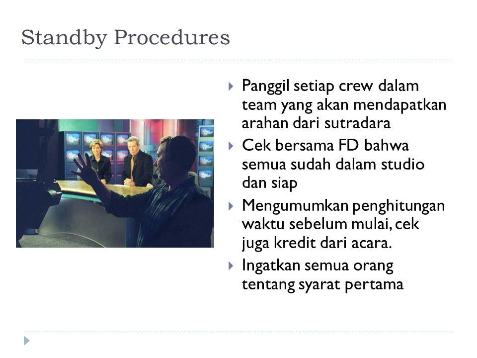 Standby Procedures  Panggil setiap crew dalam team yang akan mendapatkan arahan dari sutradara  Cek bersama FD bahwa semua sudah dalam studio dan si