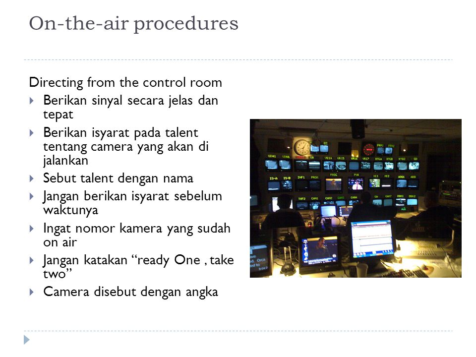 On-the-air procedures Directing from the control room  Berikan sinyal secara jelas dan tepat  Berikan isyarat pada talent tentang camera yang akan d