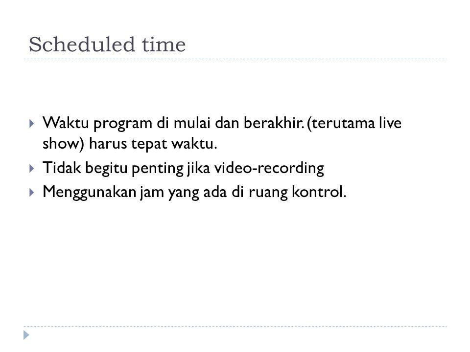 Scheduled time  Waktu program di mulai dan berakhir. (terutama live show) harus tepat waktu.  Tidak begitu penting jika video-recording  Menggunaka