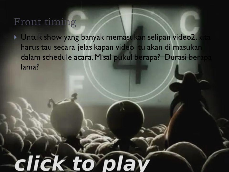 Front timing  Untuk show yang banyak memasukan selipan video2, kita harus tau secara jelas kapan video itu akan di masukan dalam schedule acara. Misa