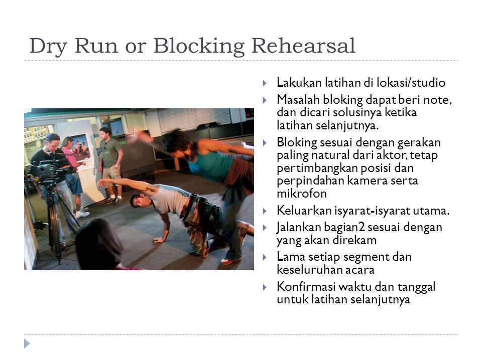 Dry Run or Blocking Rehearsal  Lakukan latihan di lokasi/studio  Masalah bloking dapat beri note, dan dicari solusinya ketika latihan selanjutnya. 