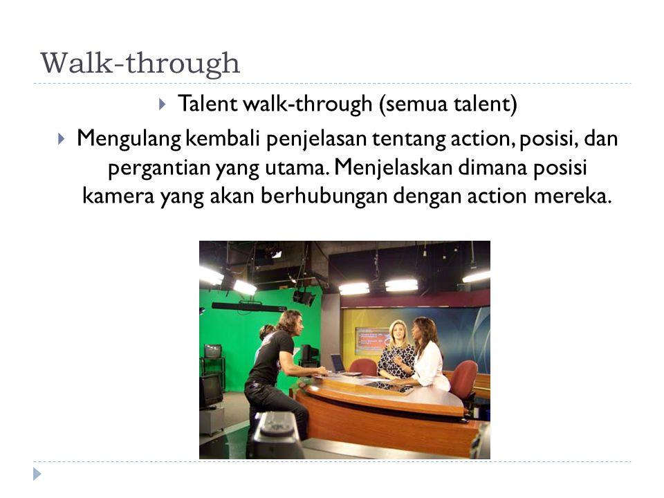 Walk-through  Talent walk-through (semua talent)  Mengulang kembali penjelasan tentang action, posisi, dan pergantian yang utama. Menjelaskan dimana