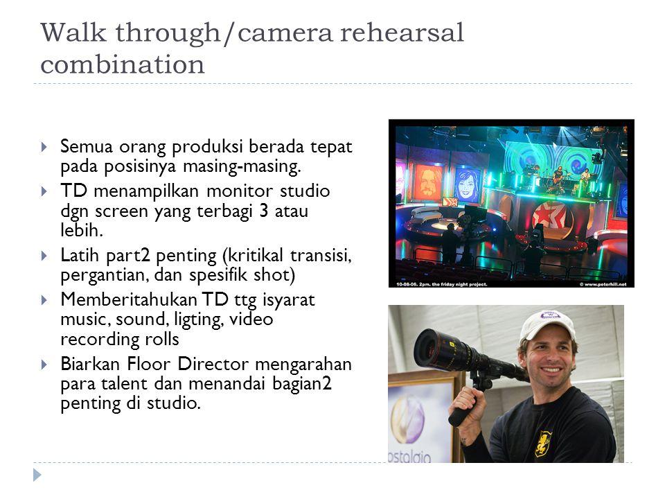 Walk through/camera rehearsal combination  Semua orang produksi berada tepat pada posisinya masing-masing.  TD menampilkan monitor studio dgn screen