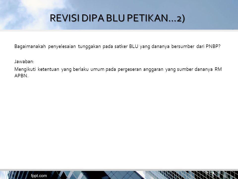 REVISI DIPA BLU PETIKAN...2) Bagaimanakah penyelesaian tunggakan pada satker BLU yang dananya bersumber dari PNBP? Jawaban: Mengikuti ketentuan yang b