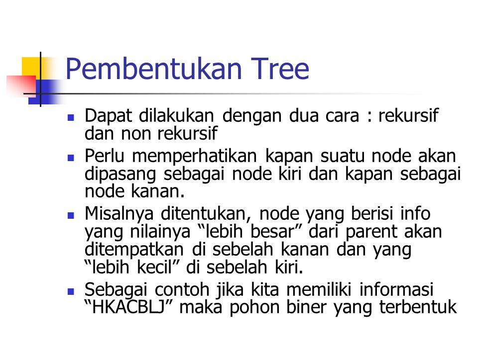 Pembentukan Tree Dapat dilakukan dengan dua cara : rekursif dan non rekursif Perlu memperhatikan kapan suatu node akan dipasang sebagai node kiri dan