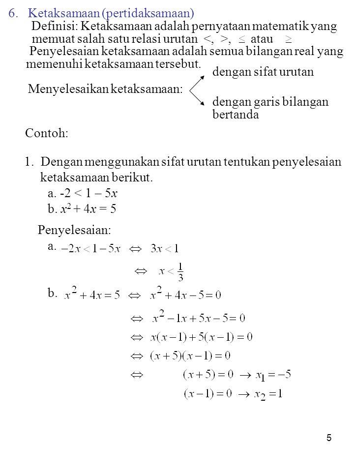 5 6. Ketaksamaan (pertidaksamaan) Definisi: Ketaksamaan adalah pernyataan matematik yang memuat salah satu relasi urutan, atau Penyelesaian ketaksamaa