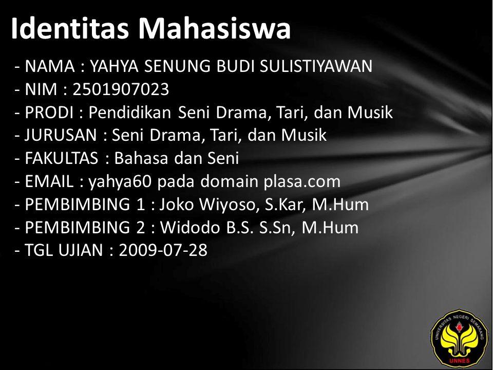 Identitas Mahasiswa - NAMA : YAHYA SENUNG BUDI SULISTIYAWAN - NIM : 2501907023 - PRODI : Pendidikan Seni Drama, Tari, dan Musik - JURUSAN : Seni Drama, Tari, dan Musik - FAKULTAS : Bahasa dan Seni - EMAIL : yahya60 pada domain plasa.com - PEMBIMBING 1 : Joko Wiyoso, S.Kar, M.Hum - PEMBIMBING 2 : Widodo B.S.