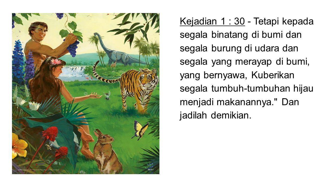 Kejadian 1 : 30 - Tetapi kepada segala binatang di bumi dan segala burung di udara dan segala yang merayap di bumi, yang bernyawa, Kuberikan segala tu