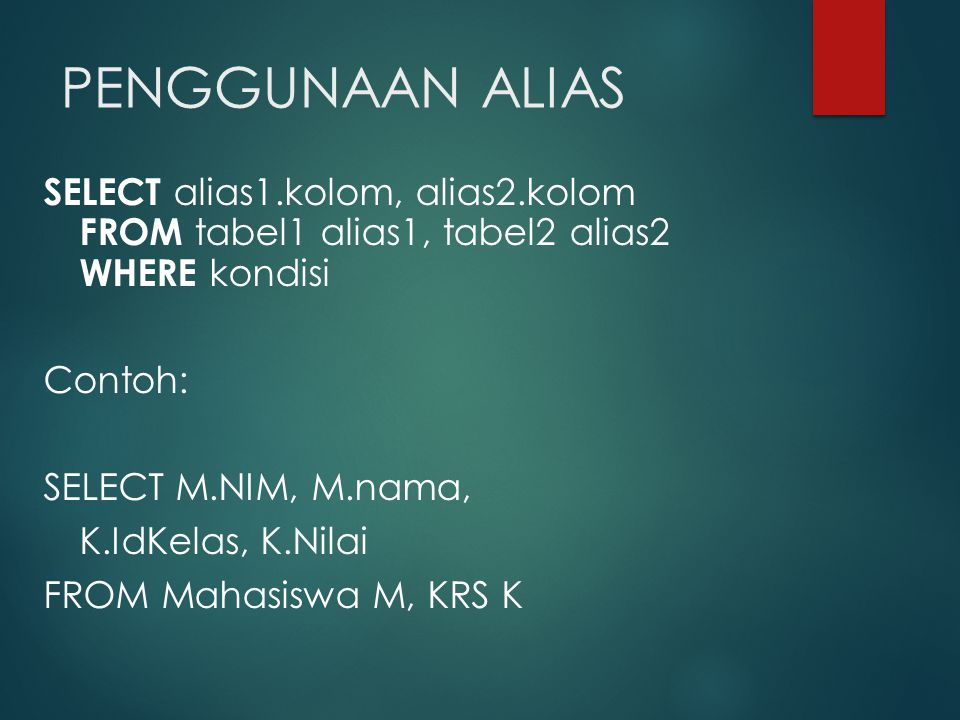 PENGGUNAAN ALIAS SELECT alias1.kolom, alias2.kolom FROM tabel1 alias1, tabel2 alias2 WHERE kondisi Contoh: SELECT M.NIM, M.nama, K.IdKelas, K.Nilai FROM Mahasiswa M, KRS K