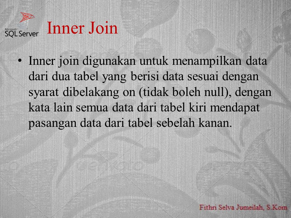 Inner Join Inner join digunakan untuk menampilkan data dari dua tabel yang berisi data sesuai dengan syarat dibelakang on (tidak boleh null), dengan kata lain semua data dari tabel kiri mendapat pasangan data dari tabel sebelah kanan.