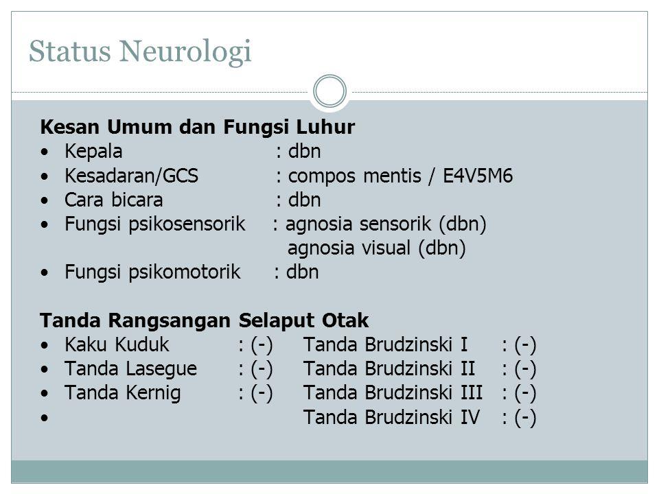 Status Neurologi Kesan Umum dan Fungsi Luhur Kepala : dbn Kesadaran/GCS : compos mentis / E4V5M6 Cara bicara : dbn Fungsi psikosensorik : agnosia sensorik (dbn) agnosia visual (dbn) Fungsi psikomotorik : dbn Tanda Rangsangan Selaput Otak Kaku Kuduk: (-)Tanda Brudzinski I: (-) Tanda Lasegue: (-)Tanda Brudzinski II: (-) Tanda Kernig: (-)Tanda Brudzinski III: (-) Tanda Brudzinski IV: (-)