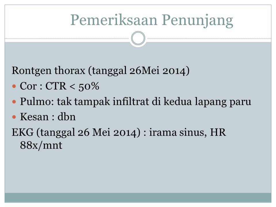 Pemeriksaan Penunjang Rontgen thorax (tanggal 26Mei 2014) Cor : CTR < 50% Pulmo: tak tampak infiltrat di kedua lapang paru Kesan : dbn EKG (tanggal 26 Mei 2014) : irama sinus, HR 88x/mnt