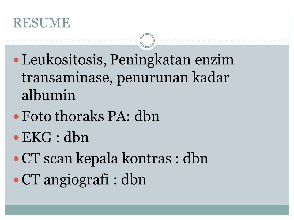 RESUME Leukositosis, Peningkatan enzim transaminase, penurunan kadar albumin Foto thoraks PA: dbn EKG : dbn CT scan kepala kontras : dbn CT angiografi : dbn
