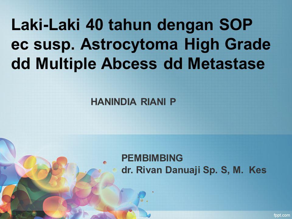 Laki-Laki 40 tahun dengan SOP ec susp. Astrocytoma High Grade dd Multiple Abcess dd Metastase HANINDIA RIANI P PEMBIMBING dr. Rivan Danuaji Sp. S, M.