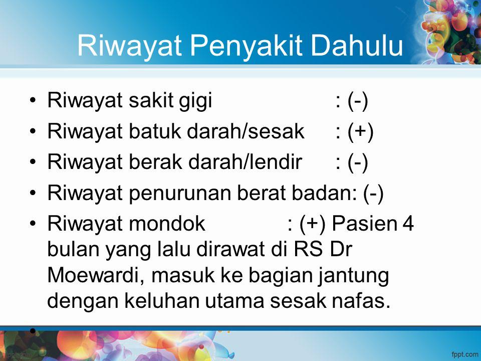 Riwayat Penyakit Dahulu Riwayat sakit gigi : (-) Riwayat batuk darah/sesak : (+) Riwayat berak darah/lendir : (-) Riwayat penurunan berat badan: (-) R