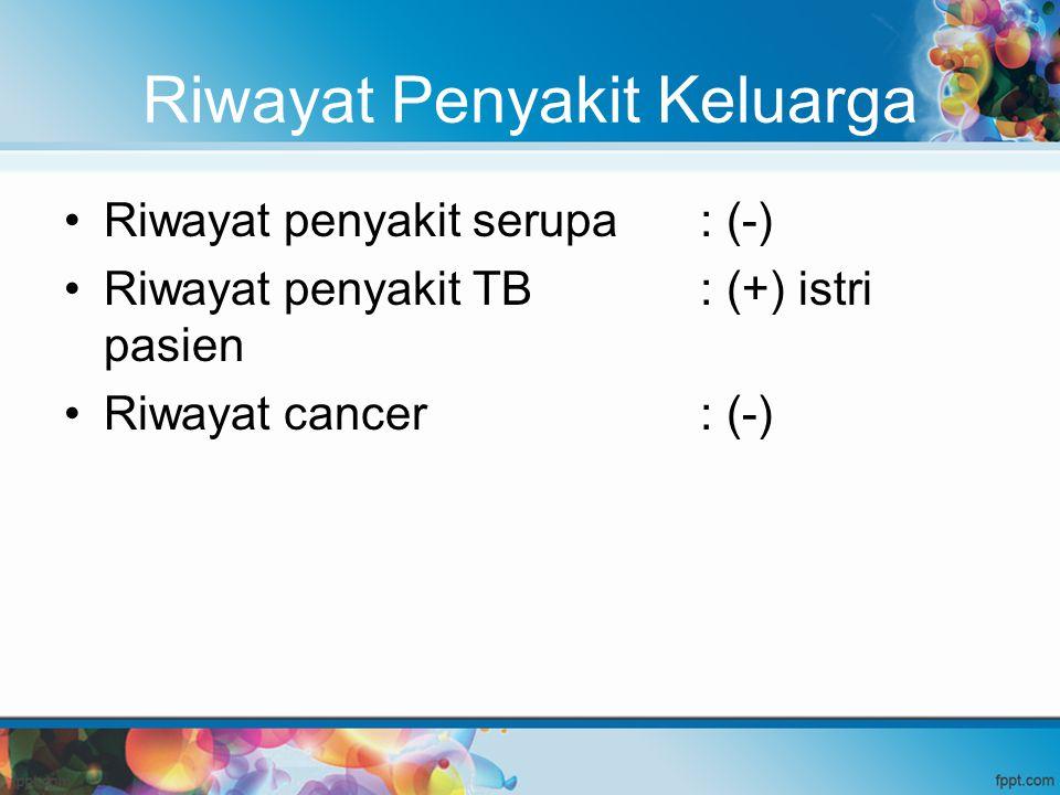 Riwayat Penyakit Keluarga Riwayat penyakit serupa: (-) Riwayat penyakit TB: (+) istri pasien Riwayat cancer: (-)