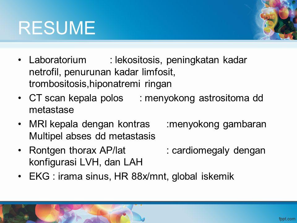 RESUME Laboratorium : lekositosis, peningkatan kadar netrofil, penurunan kadar limfosit, trombositosis,hiponatremi ringan CT scan kepala polos : menyo