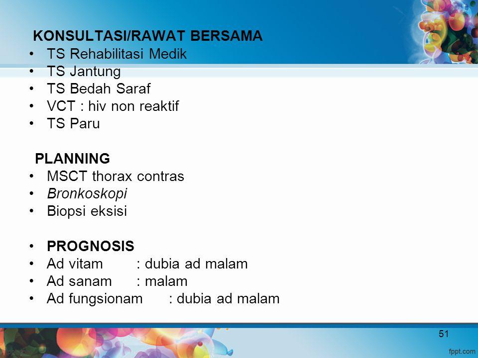 KONSULTASI/RAWAT BERSAMA TS Rehabilitasi Medik TS Jantung TS Bedah Saraf VCT : hiv non reaktif TS Paru PLANNING MSCT thorax contras Bronkoskopi Biopsi