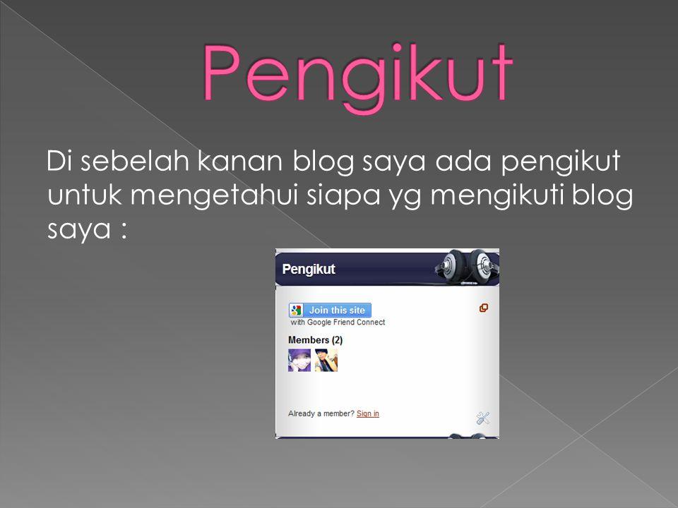 Di sebelah kanan blog saya ada pengikut untuk mengetahui siapa yg mengikuti blog saya :