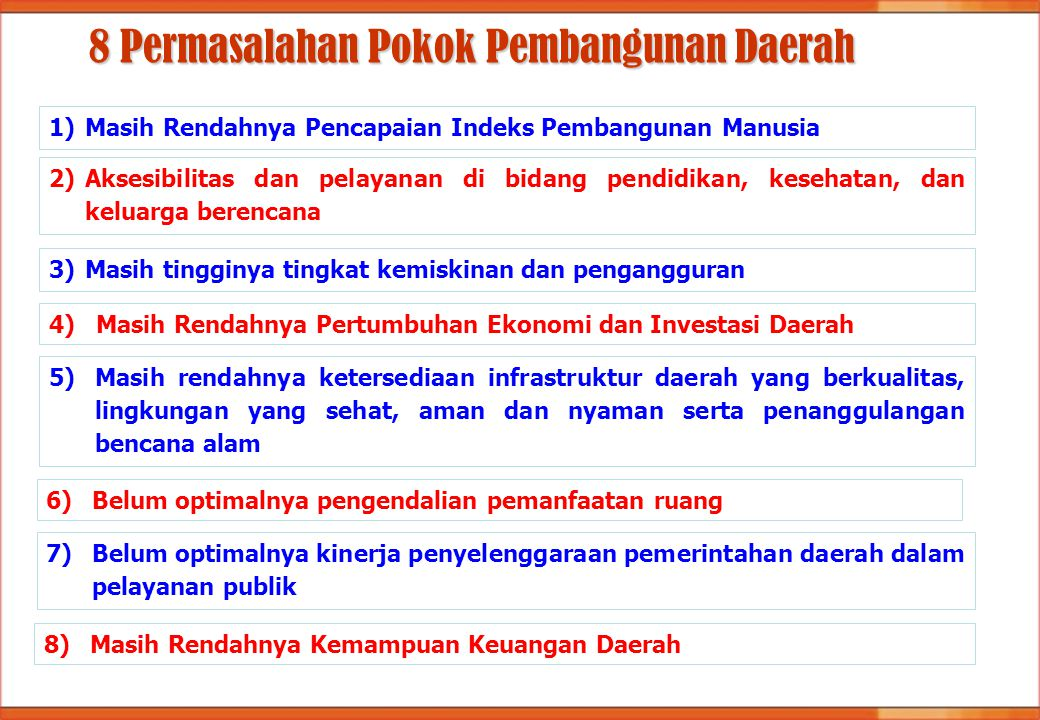 8 Permasalahan Pokok Pembangunan Daerah 1)Masih Rendahnya Pencapaian Indeks Pembangunan Manusia 2)Aksesibilitas dan pelayanan di bidang pendidikan, ke