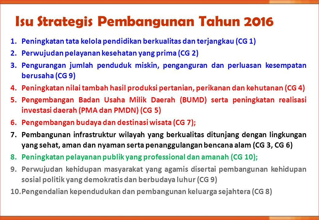 Isu Strategis Pembangunan Tahun 2016 1.Peningkatan tata kelola pendidikan berkualitas dan terjangkau (CG 1) 2.Perwujudan pelayanan kesehatan yang prim
