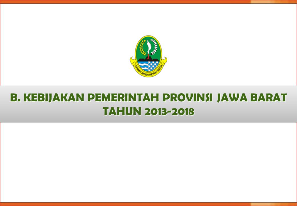 B. KEBIJAKAN PEMERINTAH PROVINSI JAWA BARAT TAHUN 2013-2018