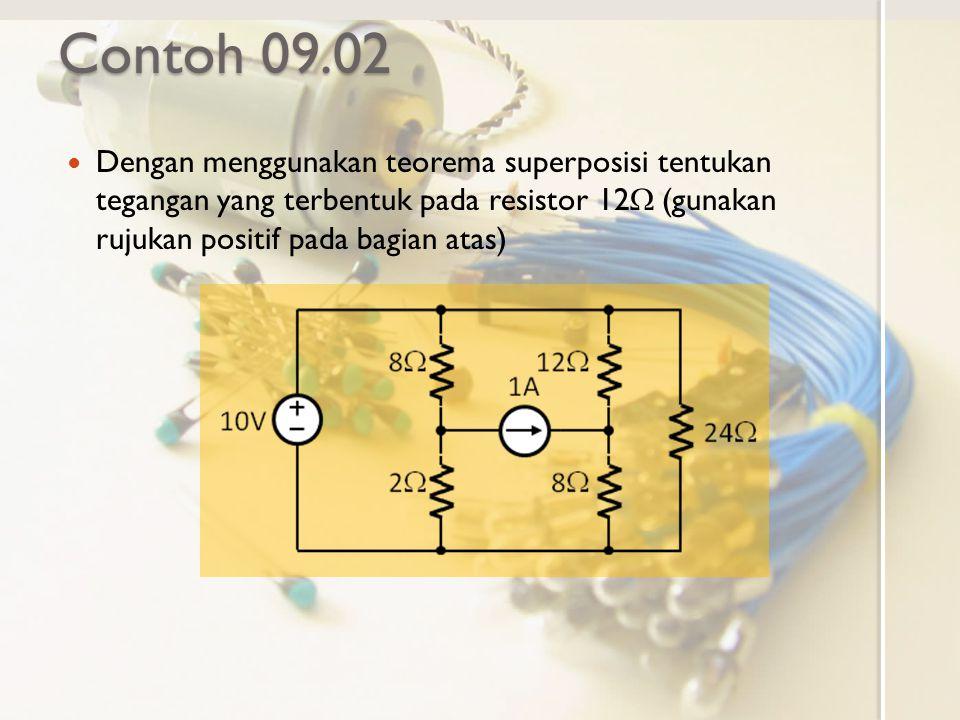 Contoh 09.02 Dengan menggunakan teorema superposisi tentukan tegangan yang terbentuk pada resistor 12  (gunakan rujukan positif pada bagian atas)