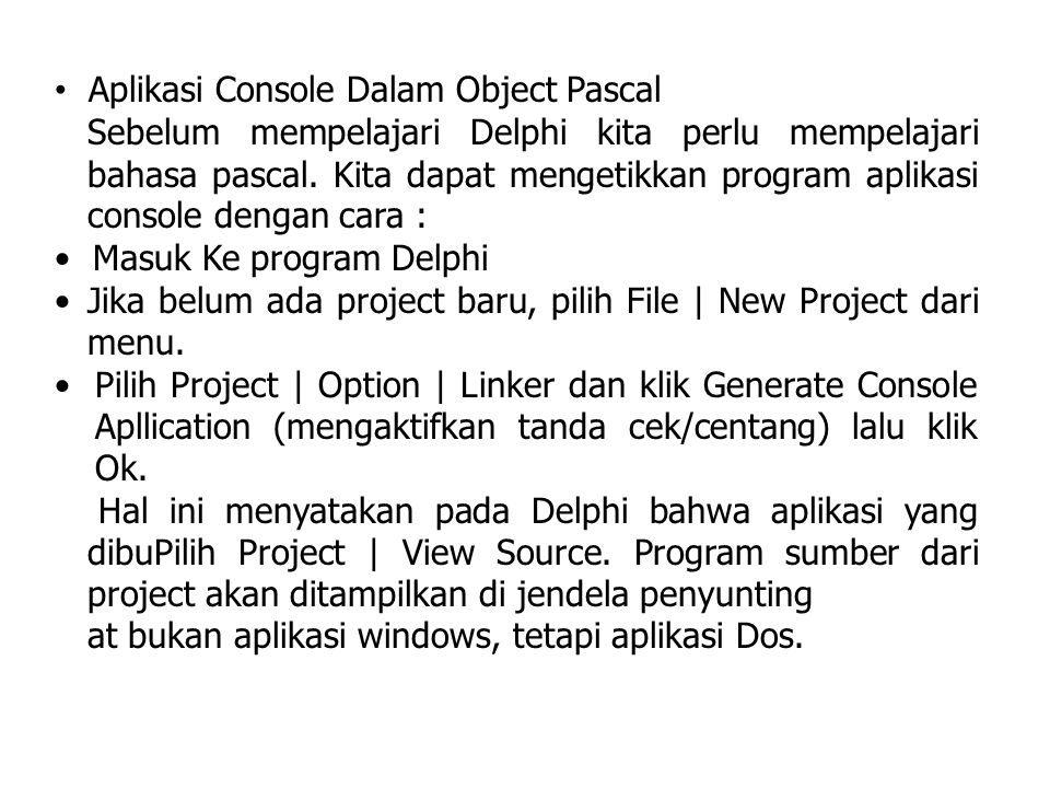 Contoh : Program CobaAplikasiConsole; Uses Forms; {$Apptype Console} Begin Writeln ('Selamat datang di Pemrograman Delphi'); Writeln ('program Console Application'); End.