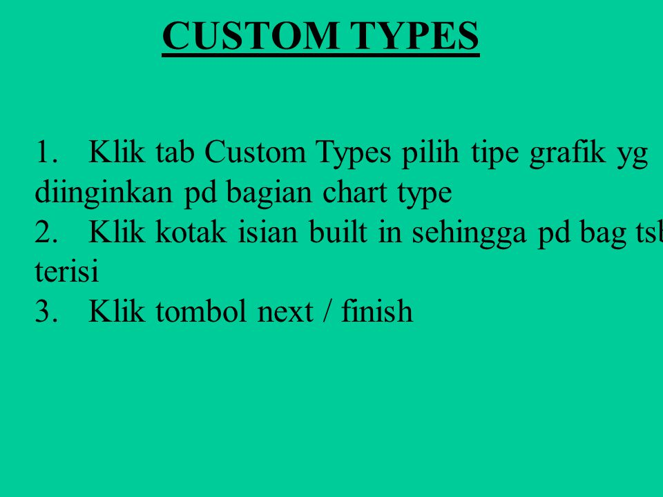 CUSTOM TYPES 1. Ubah tabel dengan data yg anda miliki untuk pembuatan grafik 2. Klik maouse kanan pada area grafik, klik char object pilih open Klik m
