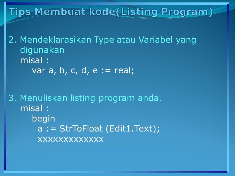 2. Mendeklarasikan Type atau Variabel yang digunakan misal : var a, b, c, d, e := real; 3. Menuliskan listing program anda. misal : begin a := StrToFl