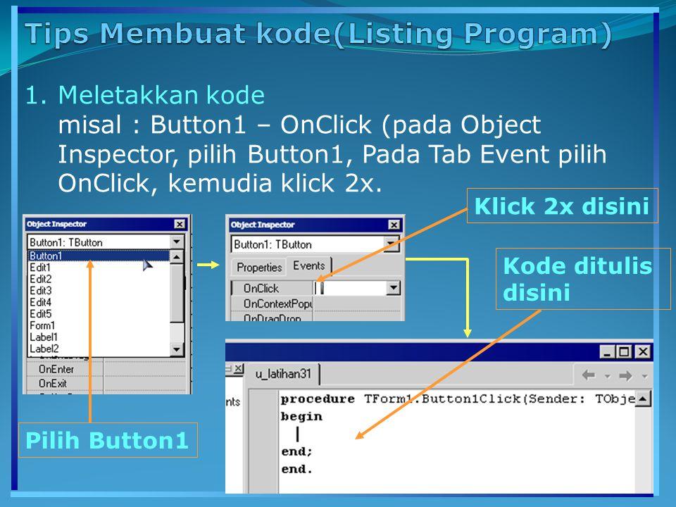 1.Meletakkan kode misal : Button1 – OnClick (pada Object Inspector, pilih Button1, Pada Tab Event pilih OnClick, kemudia klick 2x. Klick 2x disini Pil