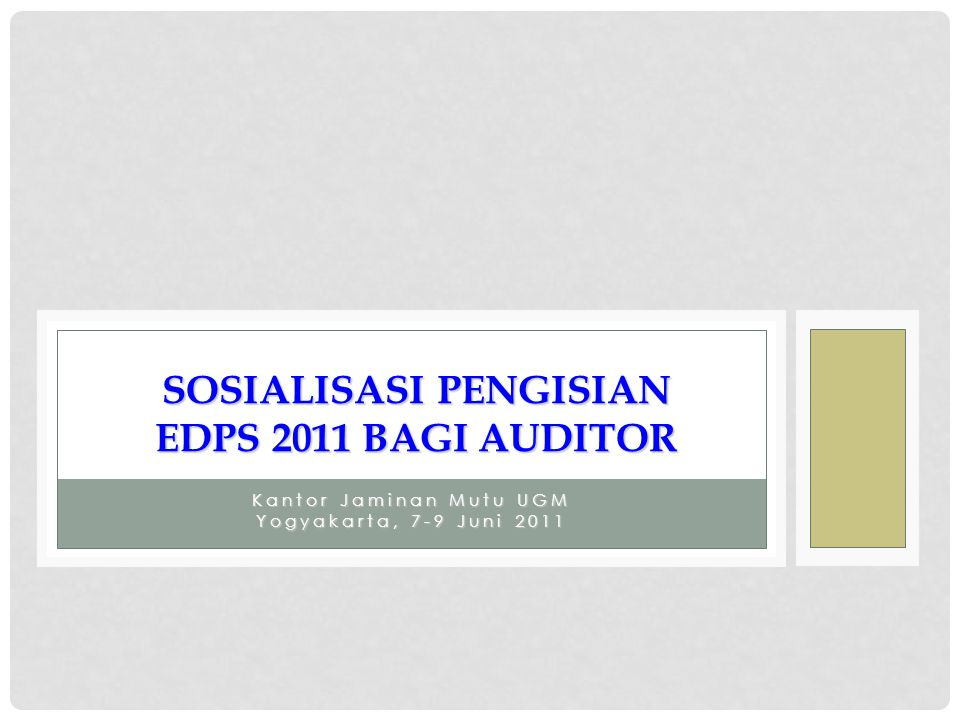 Kantor Jaminan Mutu UGM Yogyakarta, 7-9 Juni 2011 SOSIALISASI PENGISIAN EDPS 2011 BAGI AUDITOR