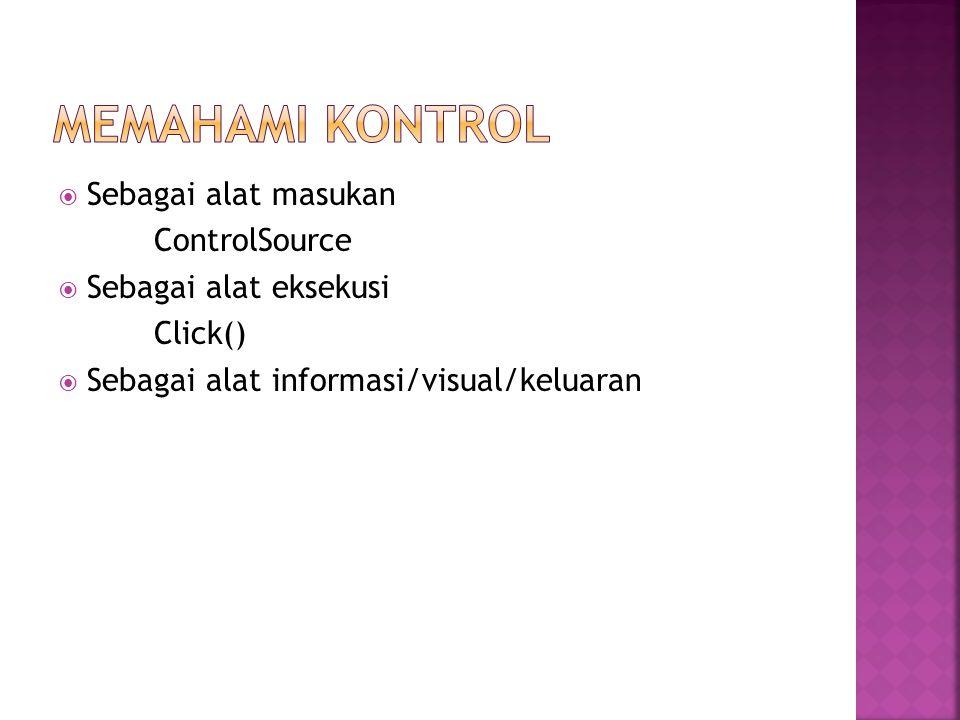  Sebagai alat masukan ControlSource  Sebagai alat eksekusi Click()  Sebagai alat informasi/visual/keluaran