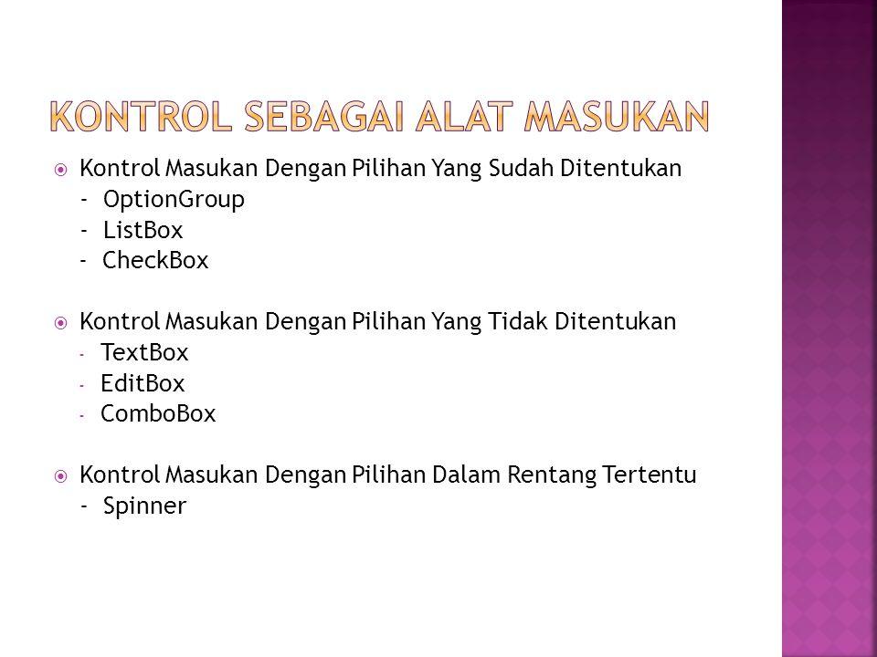  Kontrol Masukan Dengan Pilihan Yang Sudah Ditentukan - OptionGroup - ListBox - CheckBox  Kontrol Masukan Dengan Pilihan Yang Tidak Ditentukan - TextBox - EditBox - ComboBox  Kontrol Masukan Dengan Pilihan Dalam Rentang Tertentu - Spinner