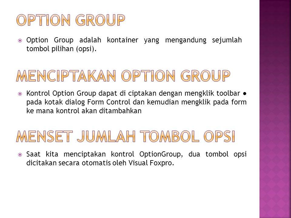  Option Group adalah kontainer yang mengandung sejumlah tombol pilihan (opsi).  Kontrol Option Group dapat di ciptakan dengan mengklik toolbar ● pad