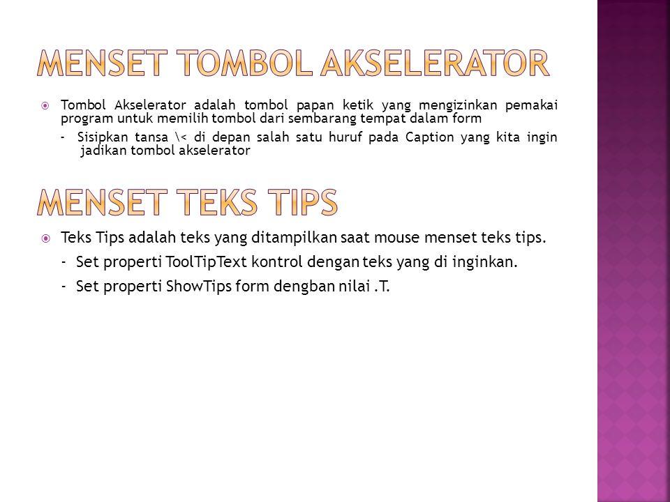  Tombol Akselerator adalah tombol papan ketik yang mengizinkan pemakai program untuk memilih tombol dari sembarang tempat dalam form - Sisipkan tansa \< di depan salah satu huruf pada Caption yang kita ingin jadikan tombol akselerator  Teks Tips adalah teks yang ditampilkan saat mouse menset teks tips.