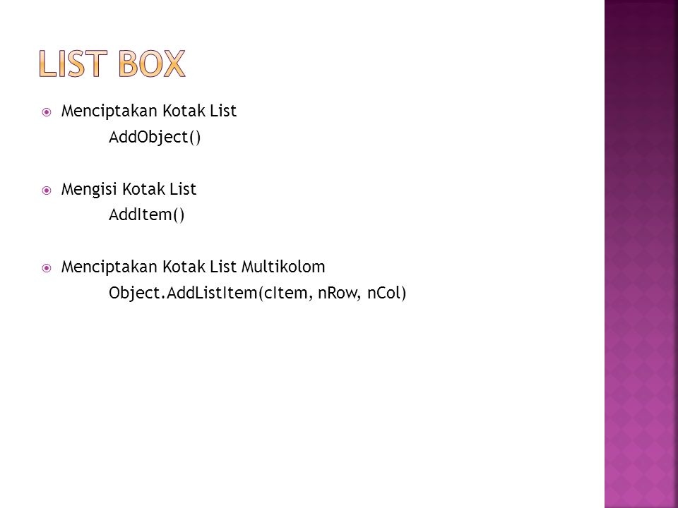  Menciptakan Kotak List AddObject()  Mengisi Kotak List AddItem()  Menciptakan Kotak List Multikolom Object.AddListItem(cItem, nRow, nCol)