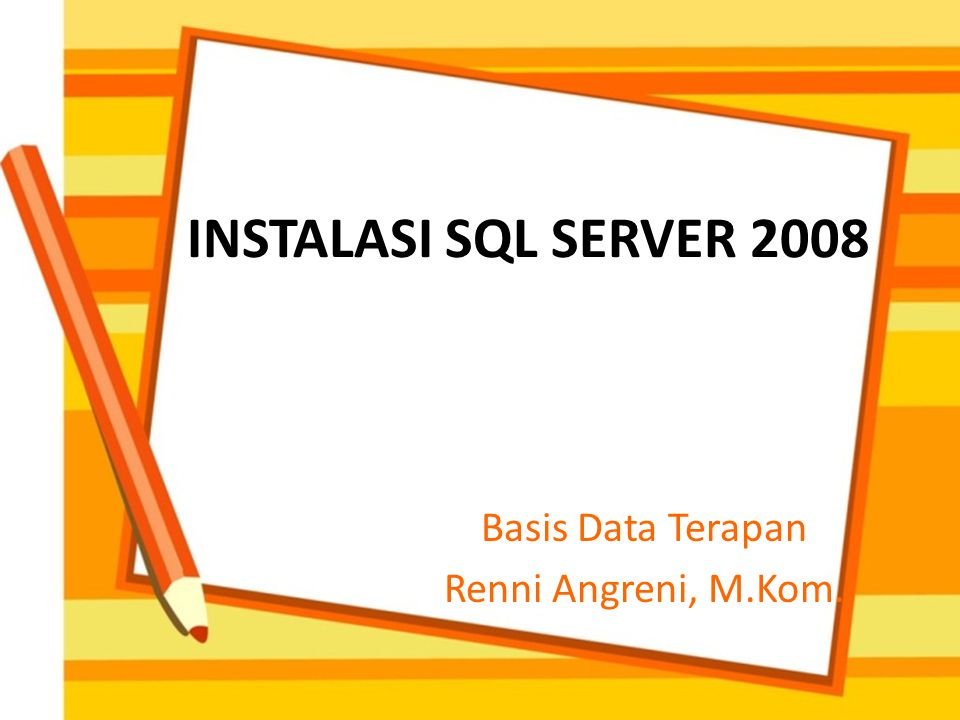 INSTALASI SQL SERVER 2008 Basis Data Terapan Renni Angreni, M.Kom.