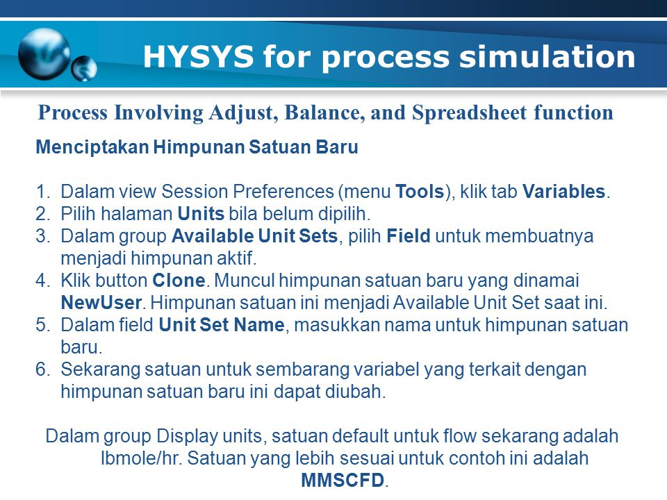 HYSYS for process simulation Process Involving Adjust, Balance, and Spreadsheet function Menciptakan Himpunan Satuan Baru 1.Dalam view Session Preferences (menu Tools), klik tab Variables.