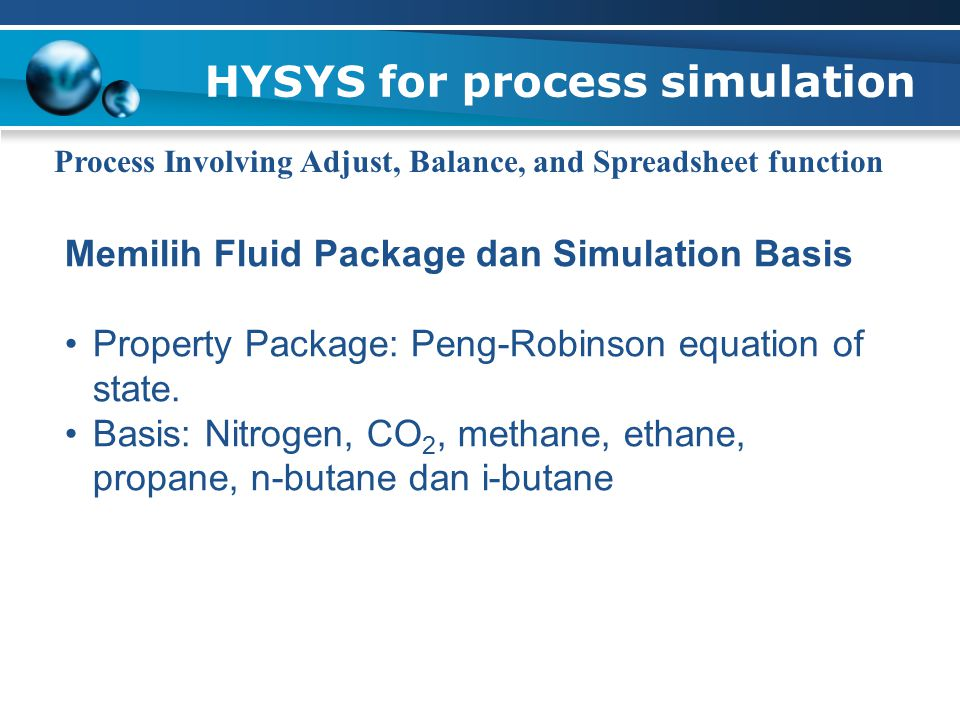 HYSYS for process simulation Process Involving Adjust, Balance, and Spreadsheet function Memilih Fluid Package dan Simulation Basis Property Package: