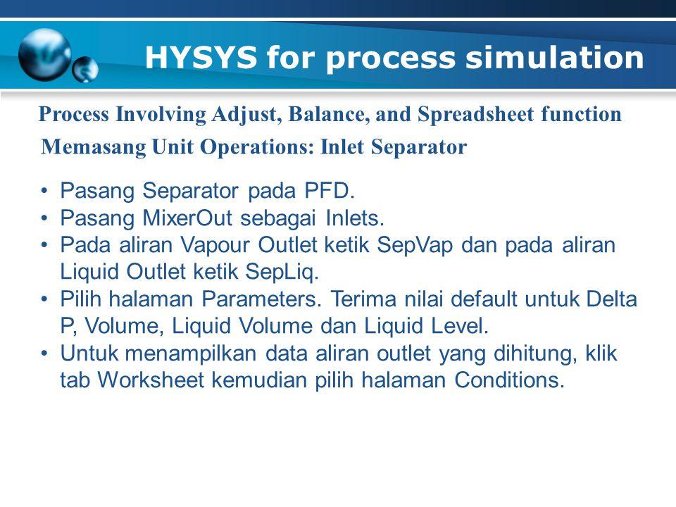HYSYS for process simulation Process Involving Adjust, Balance, and Spreadsheet function Pasang Separator pada PFD. Pasang MixerOut sebagai Inlets. Pa