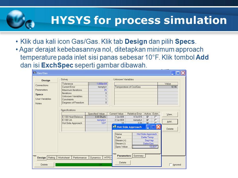 HYSYS for process simulation Klik dua kali icon Gas/Gas. Klik tab Design dan pilih Specs. Agar derajat kebebasannya nol, ditetapkan minimum approach t