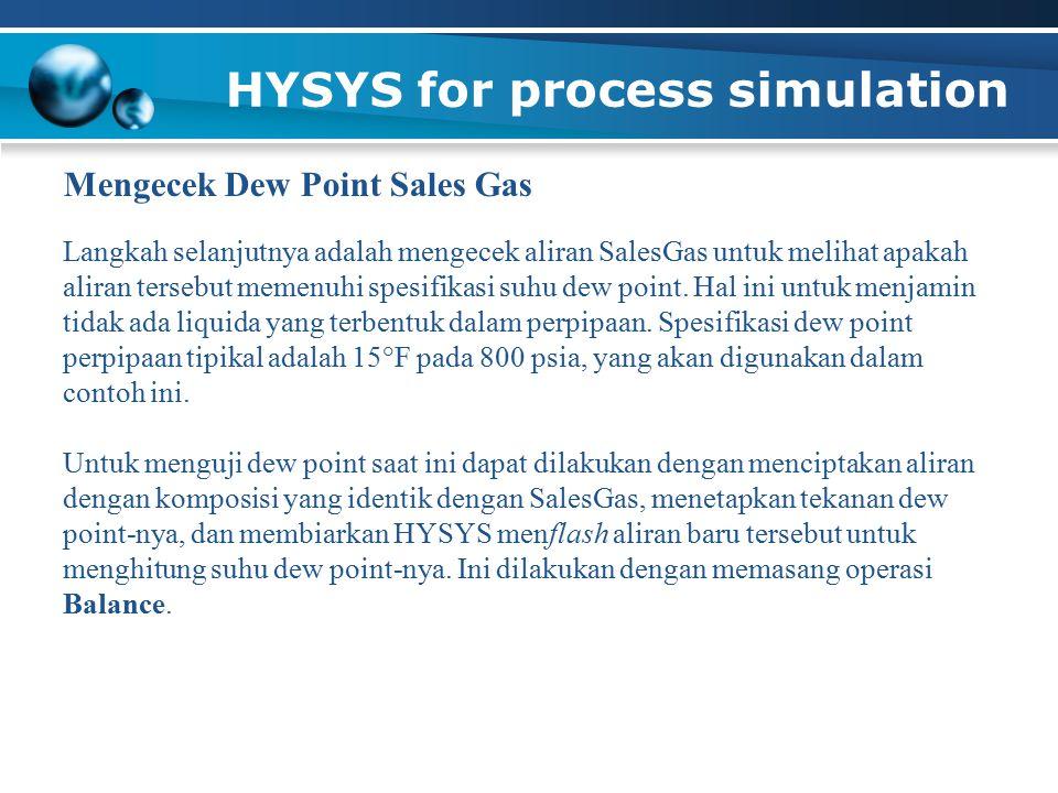 HYSYS for process simulation Mengecek Dew Point Sales Gas Langkah selanjutnya adalah mengecek aliran SalesGas untuk melihat apakah aliran tersebut mem