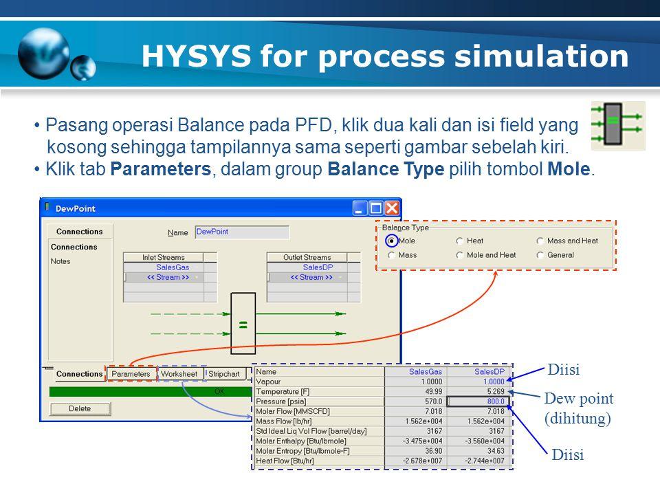 HYSYS for process simulation Pasang operasi Balance pada PFD, klik dua kali dan isi field yang kosong sehingga tampilannya sama seperti gambar sebelah kiri.