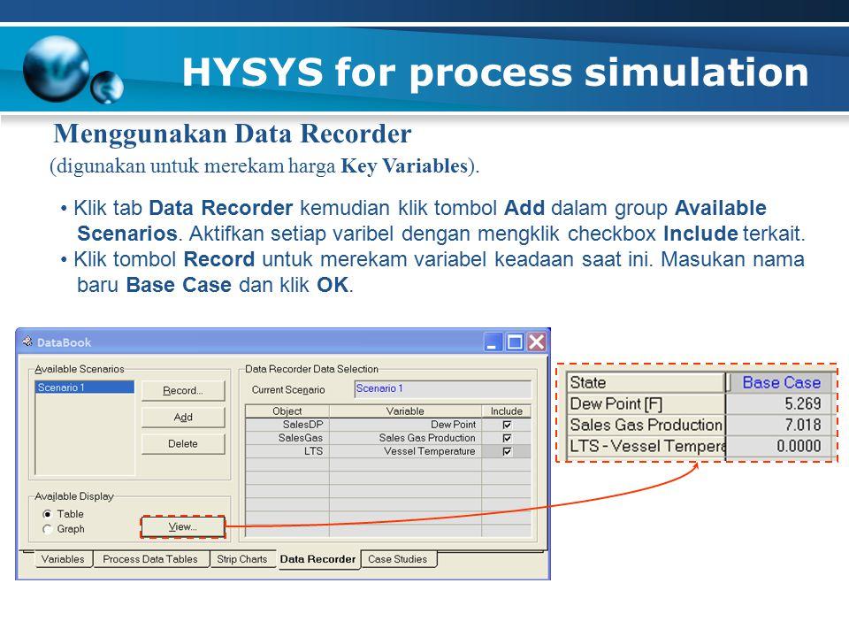 HYSYS for process simulation Menggunakan Data Recorder (digunakan untuk merekam harga Key Variables).
