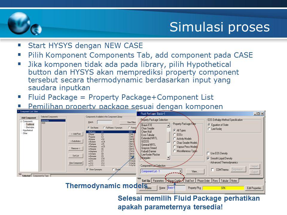 Simulasi proses  Start HYSYS dengan NEW CASE  Pilih Komponent Components Tab, add component pada CASE  Jika komponen tidak ada pada library, pilih