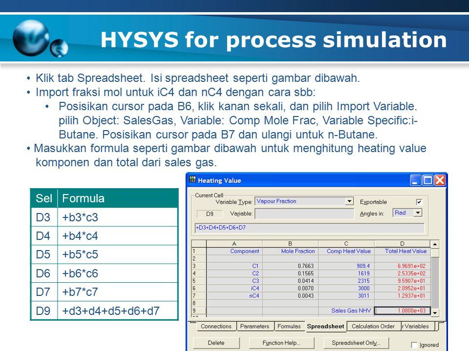 HYSYS for process simulation 45 Klik tab Spreadsheet. Isi spreadsheet seperti gambar dibawah. Import fraksi mol untuk iC4 dan nC4 dengan cara sbb: Pos