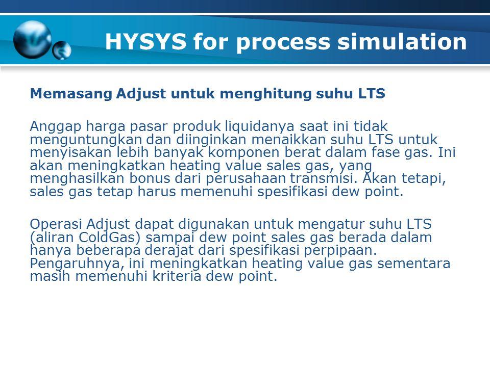 HYSYS for process simulation Memasang Adjust untuk menghitung suhu LTS Anggap harga pasar produk liquidanya saat ini tidak menguntungkan dan diinginkan menaikkan suhu LTS untuk menyisakan lebih banyak komponen berat dalam fase gas.