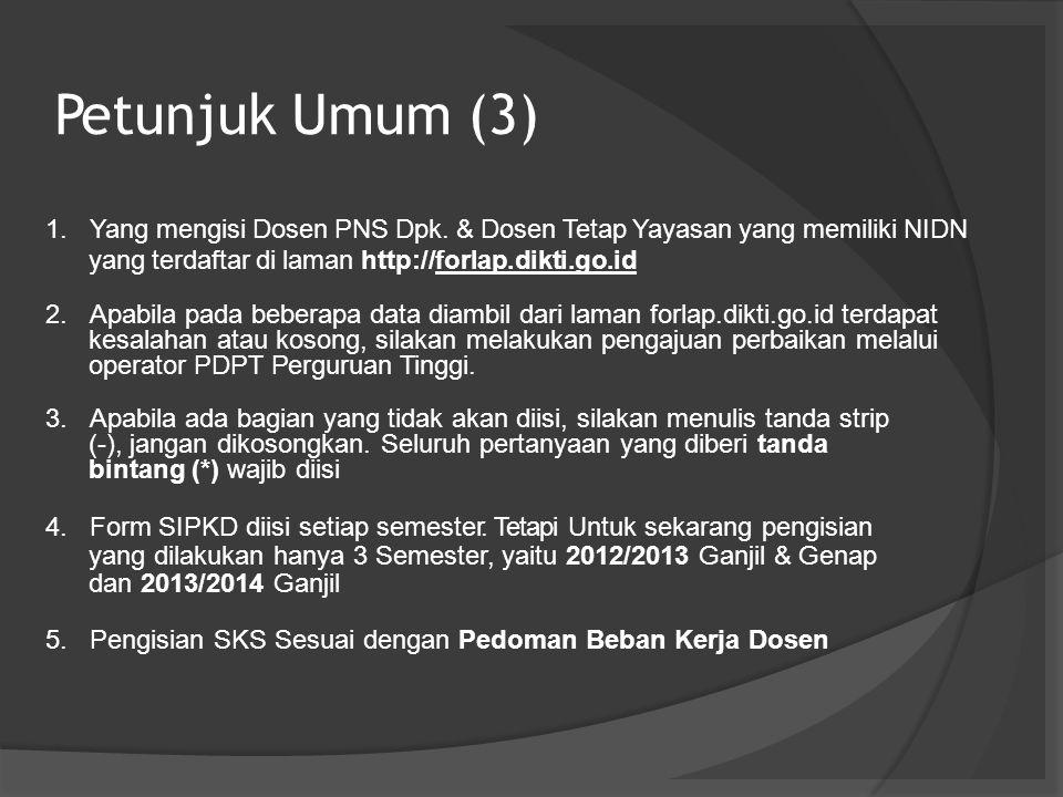 Petunjuk Umum (3) Yang mengisi Dosen PNS Dpk. & Dosen Tetap Yayasan yang memiliki NIDN yang terdaftar di laman http://forlap.dikti.go.id Apabila pada