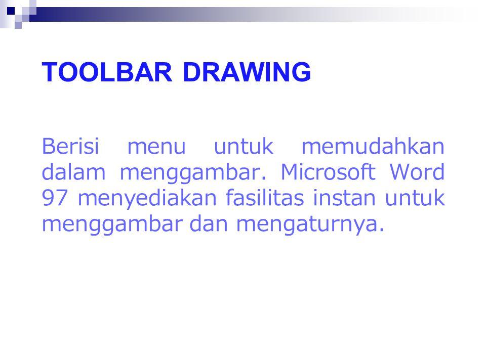 TOOLBAR DRAWING Berisi menu untuk memudahkan dalam menggambar. Microsoft Word 97 menyediakan fasilitas instan untuk menggambar dan mengaturnya.